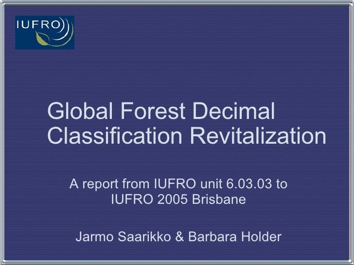Global Forest Decimal Classification Revitalization A report from IUFRO unit 6.03.03 to IUFRO 2005 Brisbane Jarmo Saarikko...