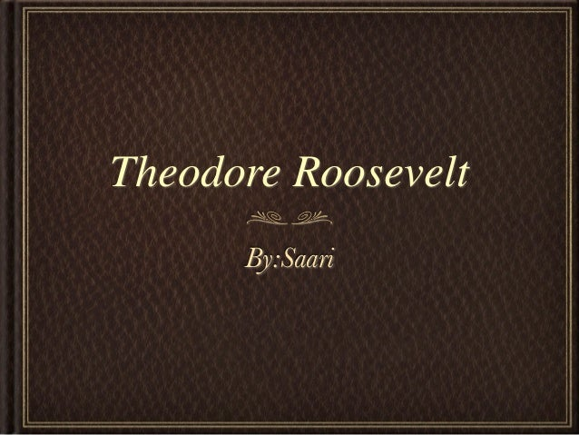 Theodore Roosevelt      By:Saari