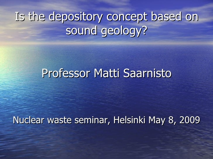Is the depository concept based on sound geology? Professor Matti Saarnisto <ul><li>Nuclear waste seminar, Helsinki May 8,...