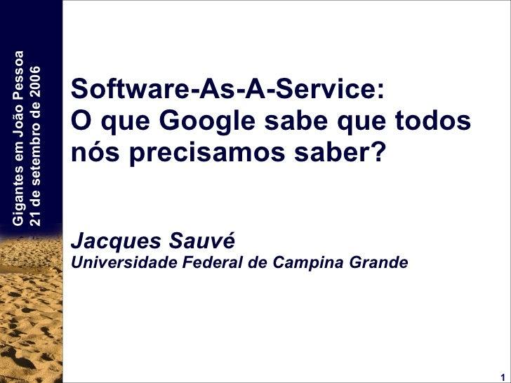 Software-As-A-Service: O que Google sabe que todos nós precisamos saber? Jacques Sauvé Universidade Federal de Campina Gra...
