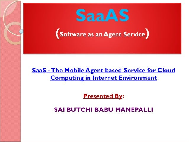 SaaS -The Mobile Agent based Service for Cloud Computing in Internet Environment Presented By: SAI BUTCHI BABU MANEPALLI