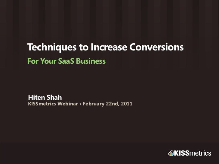 Techniques to Increase ConversionsFor Your SaaS BusinessHiten ShahKISSmetrics Webinar • February 22nd, 2011