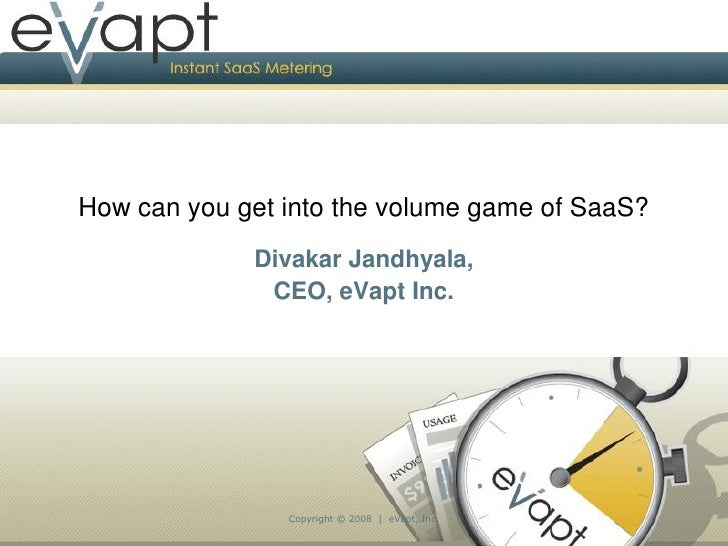 How can you get into the volume game of SaaS?              Divakar Jandhyala,               CEO, eVapt Inc.               ...