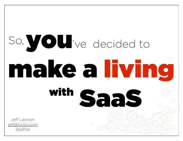 you've decided to So,   make a living    with         SaaS   Jeff Lawson jeff@twilio.com     @jeffiel