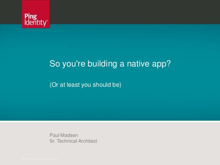 So youre building a native app?                        (Or at least you should be)                        Paul Madsen     ...