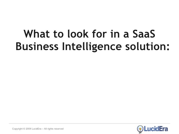 <ul><li>What to look for in a SaaS Business Intelligence solution: </li></ul>Copyright © 2008 LucidEra – All rights reserved
