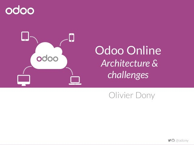 Odoo Online Architecture & challenges Olivier Dony  @odony  odoo   