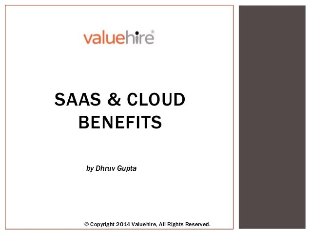 SAAS & CLOUD BENEFITS by Dhruv Gupta © Copyright 2014 Valuehire, All Rights Reserved.