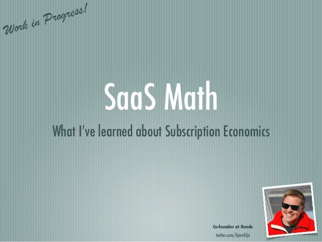 Progress!  ork   inW                       SaaS Math            What I've learned about Subscription Economics            ...