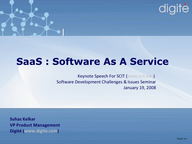 SaaS : Software As A Service Suhas Kelkar VP Product Management Digité ( www.digite.com ) Keynote Speech For SCIT ( www.sc...