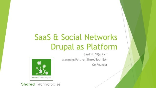 SaaS & Social Networks Drupal as Platform Saad H. AlQahtani Managing Partner, SharedTech Est.  Co-Founder
