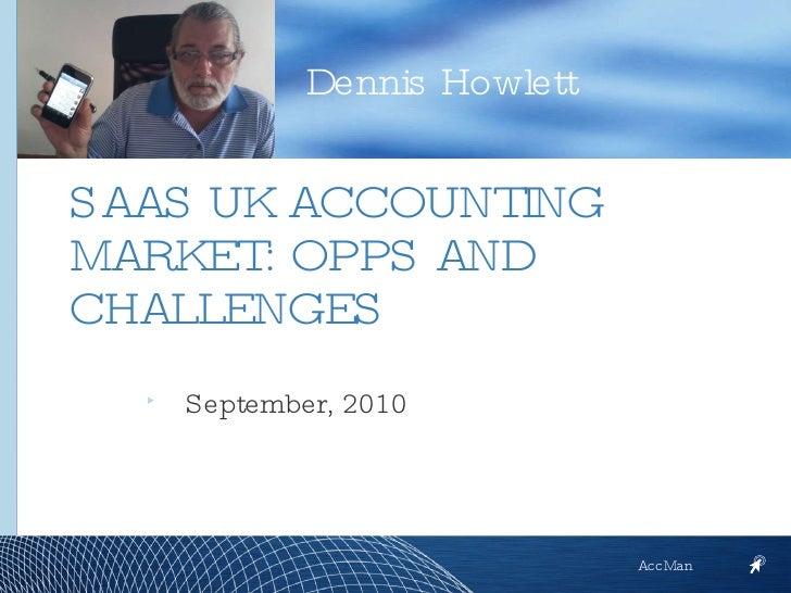 <ul><li>September, 2010 </li></ul>Dennis Howlett AccMan SAAS UK ACCOUNTING MARKET: OPPS AND CHALLENGES