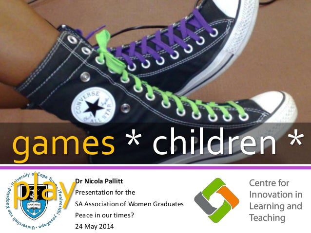 Dr Nicola Pallitt Presentation for the SA Association of Women Graduates Peace in our times? 24 May 2014 games * children ...