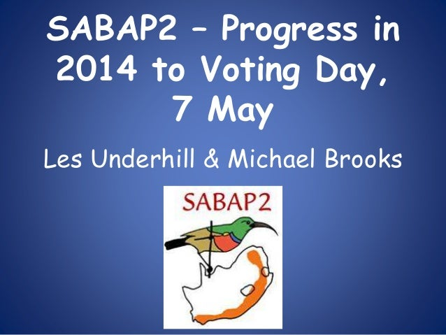 SABAP2 – Progress in 2014 to Voting Day, 7 May Les Underhill & Michael Brooks