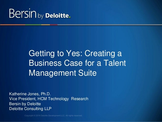 1 Getting to Yes: Creating a Business Case for a Talent Management Suite Katherine Jones, Ph.D. Vice President, HCM Techno...