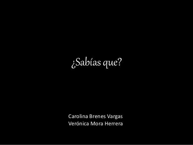¿Sabías que? Carolina Brenes Vargas Verónica Mora Herrera