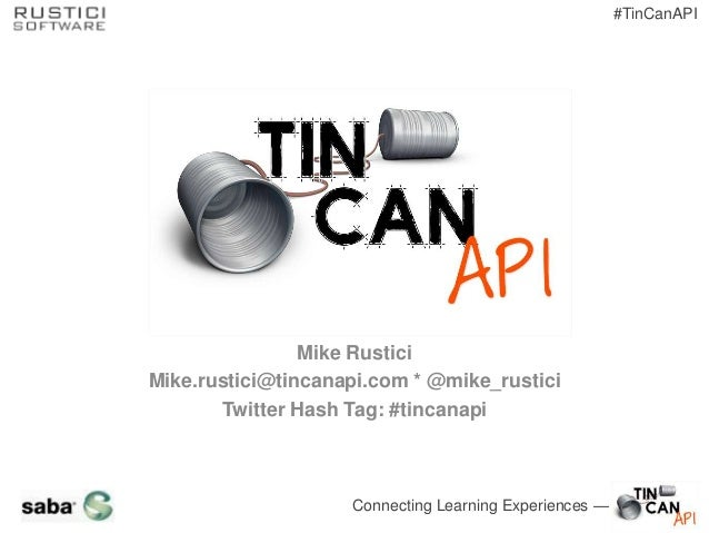 Connecting Learning Experiences — #TinCanAPI Mike Rustici Mike.rustici@tincanapi.com * @mike_rustici Twitter Hash Tag: #ti...