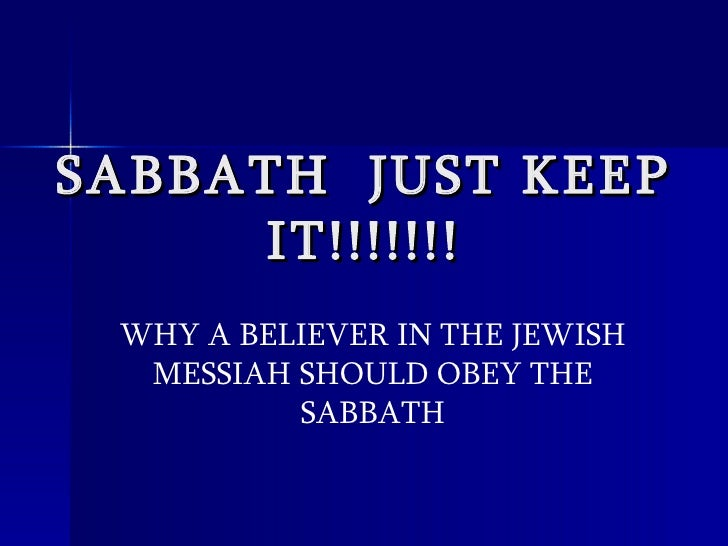SABBATH  JUST KEEP IT!!!!!!! WHY A BELIEVER IN THE JEWISH MESSIAH SHOULD OBEY THE SABBATH