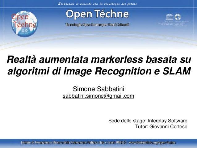 Realtà aumentata markerless basata su algoritmi di Image Recognition e SLAM Simone Sabbatini sabbatini.simone@gmail.com  S...