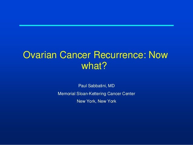 Ovarian Cancer Recurrence: Nowwhat?Paul Sabbatini, MDMemorial Sloan-Kettering Cancer CenterNew York, New York