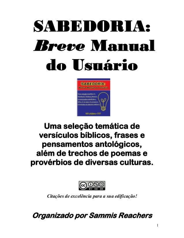 1 SABEDORIA: Breve Manual do Usuário Uma seleção temática de versículos bíblicos, frases e pensamentos antológicos, além d...