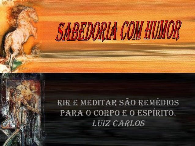 RiR e meditaR são Remédios paRa o coRpo e o espíRito. Luiz caRLos