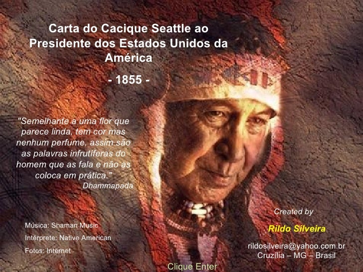 Carta do Cacique Seattle ao Presidente dos Estados Unidos  da América - 1855 - [email_address] Cruzília – MG – Brasil Cart...