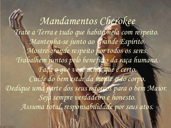 Mandamentos Cherokee Trate a Terra e tudo que habita nela com respeito.  Mantenha-se junto ao Grande Espírito. Mostre gran...