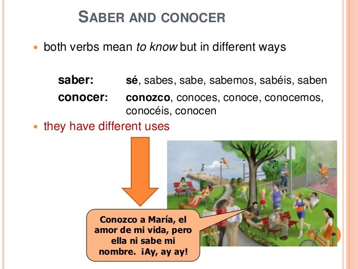 SABER AND CONOCER   both verbs mean to know but in different ways      saber:       sé, sabes, sabe, sabemos, sabéis, sab...