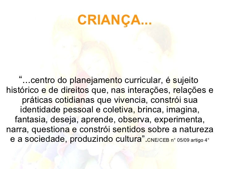"""CRIANÇA... <ul><ul><li>"""" ... centro do planejamento curricular, é sujeito histórico e de direitos que, nas interações, rel..."""