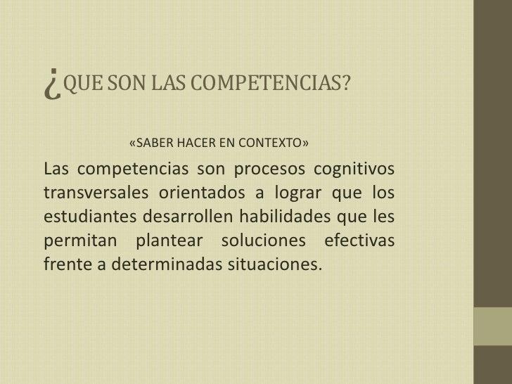 ¿QUE SON LAS COMPETENCIAS?<br />«SABER HACER EN CONTEXTO»<br />Las competencias son procesos cognitivos transversales orie...