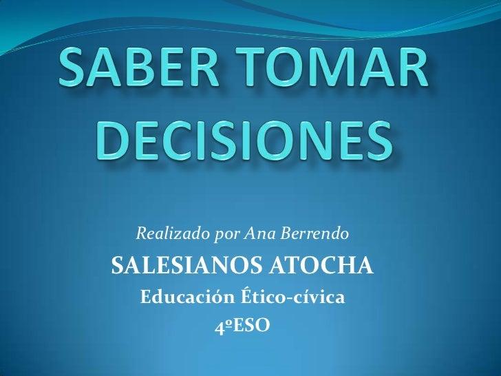 SABER TOMAR DECISIONES<br />Realizado por Ana Berrendo<br />SALESIANOS ATOCHA<br />Educación Ético-cívica<br />4ºESO<br />