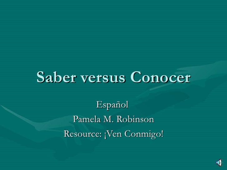 Saber versus Conocer Español  Pamela M. Robinson Resource: ¡Ven Conmigo!