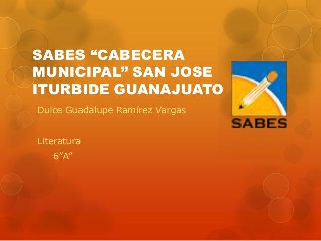 "SABES ""CABECERAMUNICIPAL"" SAN JOSEITURBIDE GUANAJUATODulce Guadalupe Ramírez VargasLiteratura6""A"""