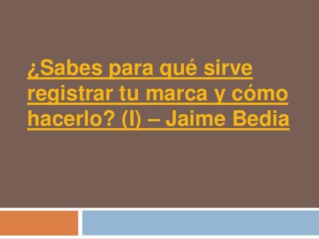 ¿Sabes para qué sirveregistrar tu marca y cómohacerlo? (I) – Jaime Bedia