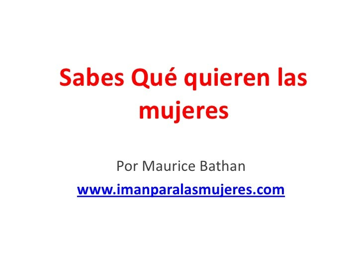 Sabes Qué quieren las      mujeres     Por Maurice Bathan www.imanparalasmujeres.com