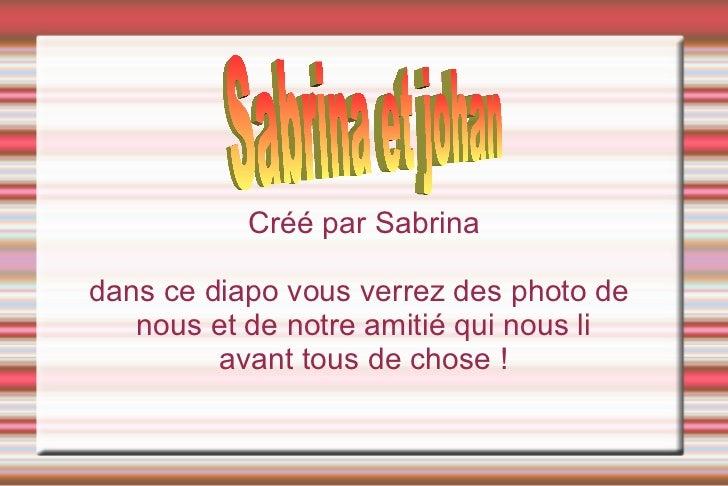Créé par Sabrina  dans ce diapo vous verrez des photo de    nous et de notre amitié qui nous li          avant tous de cho...