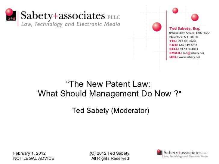 """ The New Patent Law:  What Should Management Do Now ? ""    Ted Sabety (Moderator) February 1, 2012 NOT LEGAL ADVICE ..."