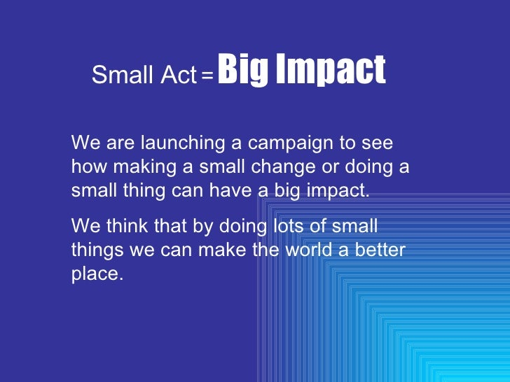 Small Act   =   Big Impact We are launching a campaign to see how making a small change or doing a small thing can have a ...