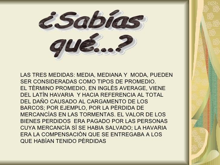 LAS TRES MEDIDAS: MEDIA, MEDIANA Y  MODA, PUEDEN SER CONSIDERADAS COMO TIPOS DE PROMEDIO. EL TÈRMINO PROMEDIO, EN INGLÈS A...