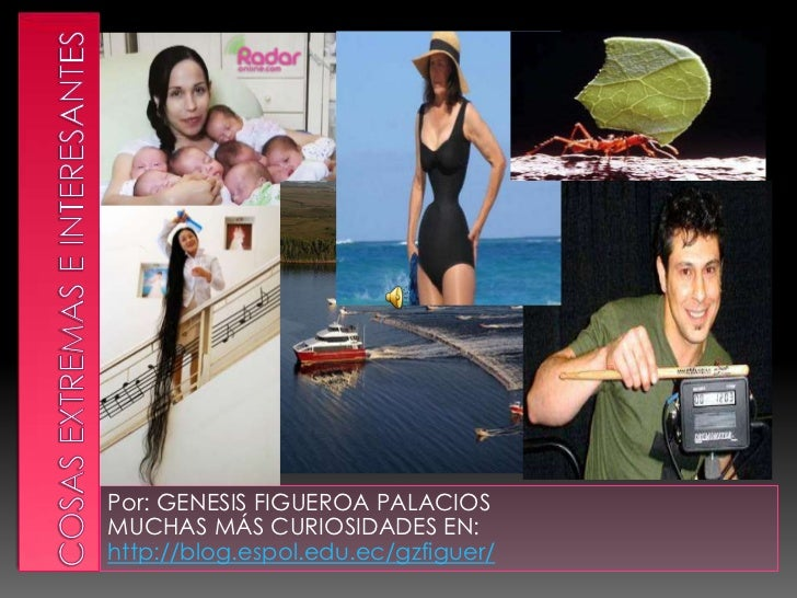 Cosas extremas e interesantes <br />Por: GENESIS FIGUEROA PALACIOS <br />MUCHAS MÁS CURIOSIDADES EN:  http://blog.espol.ed...