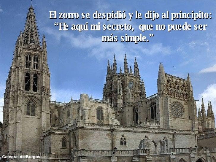 """Catedral de Burgos El zorro se despidió y le dijo al principito: """" He aquí mi secreto,  que no puede ser más simple."""""""
