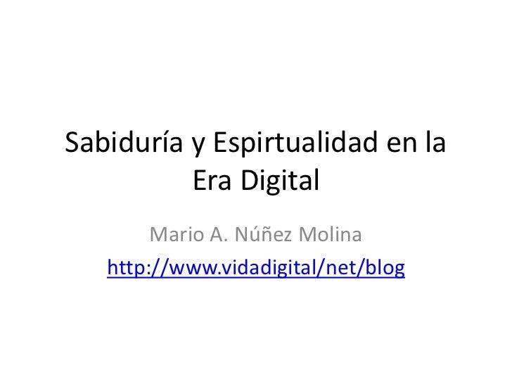 Sabiduría y Espirtualidad en la          Era Digital        Mario A. Núñez Molina   http://www.vidadigital/net/blog