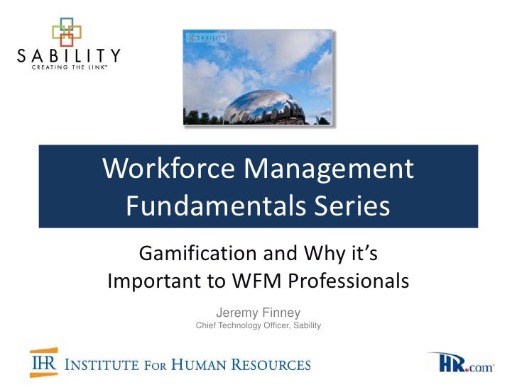 Workforce Management Fundamentals Series   Gamification and Why it'sImportant to WFM Professionals             Jeremy Finn...
