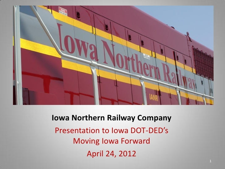Iowa Northern Railway Company Presentation to Iowa DOT-DED's      Moving Iowa Forward         April 24, 2012              ...