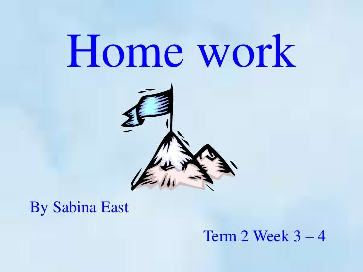 Home workBy Sabina East                 Term 2 Week 3 – 4