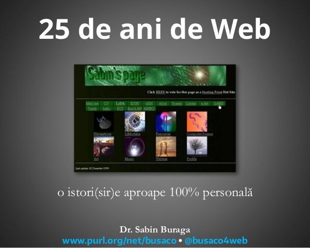 25 de ani de Web o istori(sir)e aproape 100% personală Dr. Sabin Buraga www.purl.org/net/busaco  @busaco4web