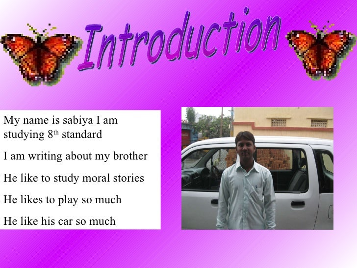 Introduction My name is sabiya I am studying 8 th  standard  I am writing about my brother He like to study moral stories ...