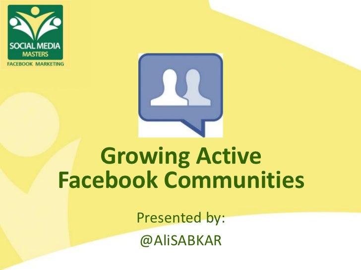 Growing ActiveFacebook Communities      Presented by:      @AliSABKAR