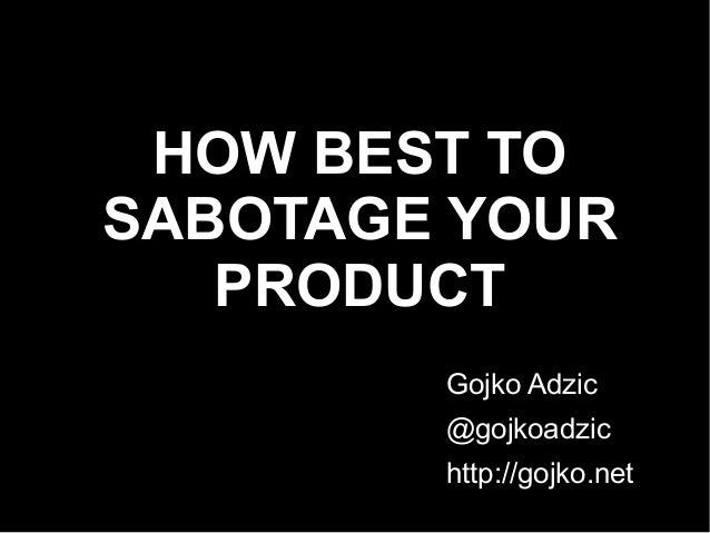 HOW BEST TO SABOTAGE YOUR PRODUCT Gojko Adzic @gojkoadzic http://gojko.net